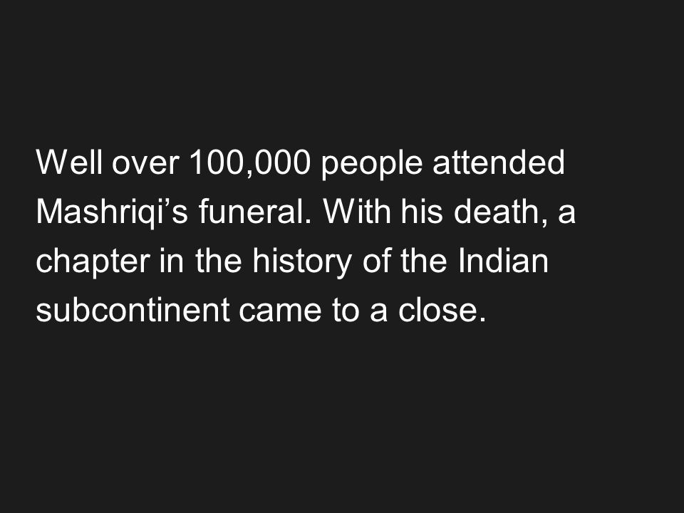 Well over 100,000 people attended Mashriqis funeral. With his death, a chapter in the history of the Indian subcontinent came to a close.