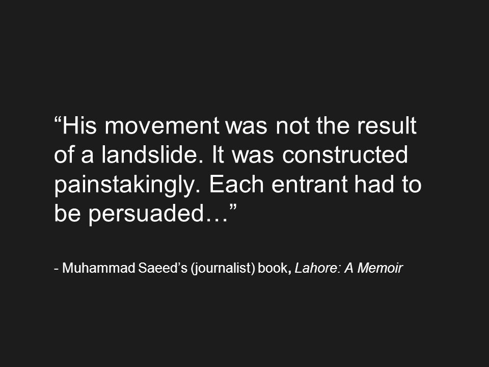 His movement was not the result of a landslide. It was constructed painstakingly. Each entrant had to be persuaded… - Muhammad Saeeds (journalist) boo