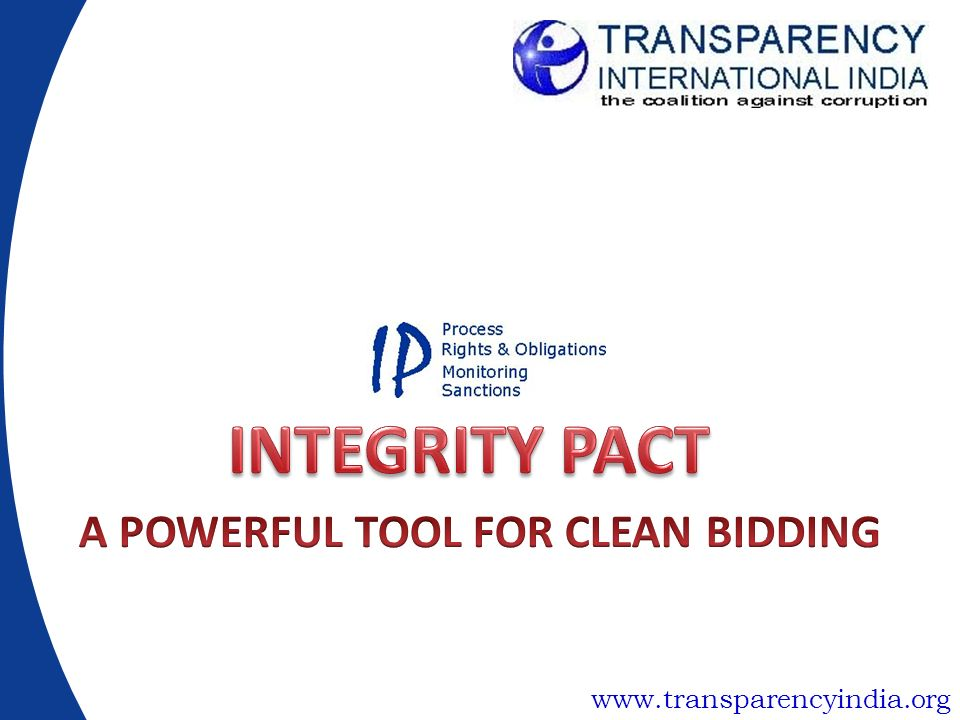 What is an Integrity Pact Formal Agreement between government authority and bidders for public contracts –Establishes rights and obligations between parties –Provides enforceable sanctions in case of violation Process occurring during all stages of procurement –Increased Transparency –Independent External monitoring –Detection of risks/red flags, facilitating corrective measures Applicable to all sectors & type of contracts