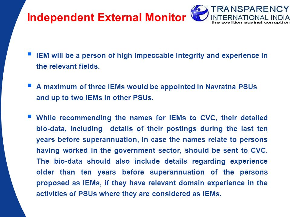 Independent External Monitor IEM will be a person of high impeccable integrity and experience in the relevant fields. A maximum of three IEMs would be