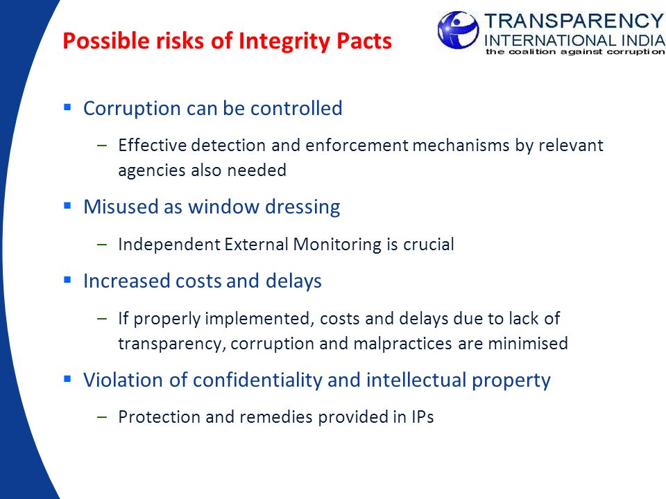 Possible risks of Integrity Pacts Corruption can be controlled –Effective detection and enforcement mechanisms by relevant agencies also needed Misuse