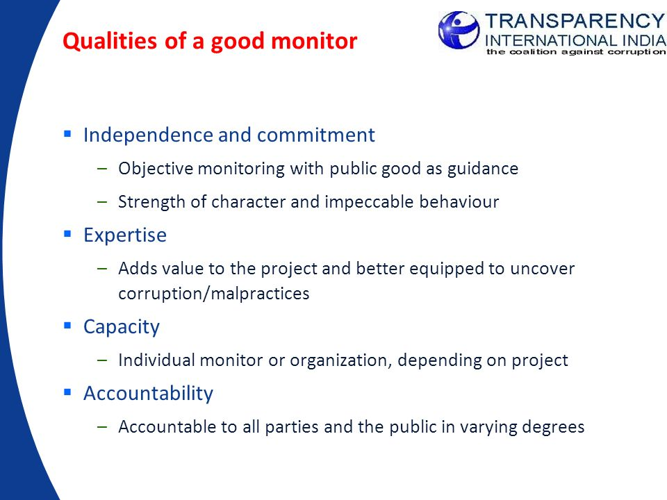 Qualities of a good monitor Independence and commitment –Objective monitoring with public good as guidance –Strength of character and impeccable behav