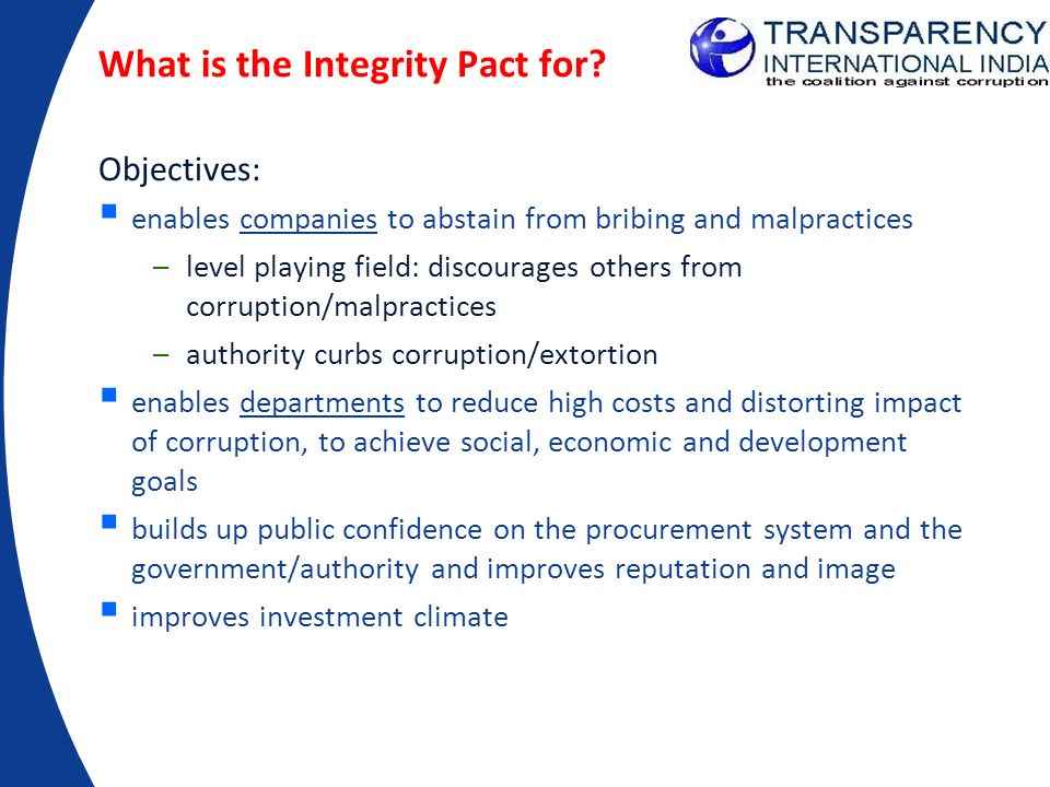 What is the Integrity Pact for? Objectives: enables companies to abstain from bribing and malpractices –level playing field: discourages others from c
