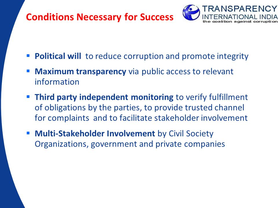 Conditions Necessary for Success Political will to reduce corruption and promote integrity Maximum transparency via public access to relevant informat