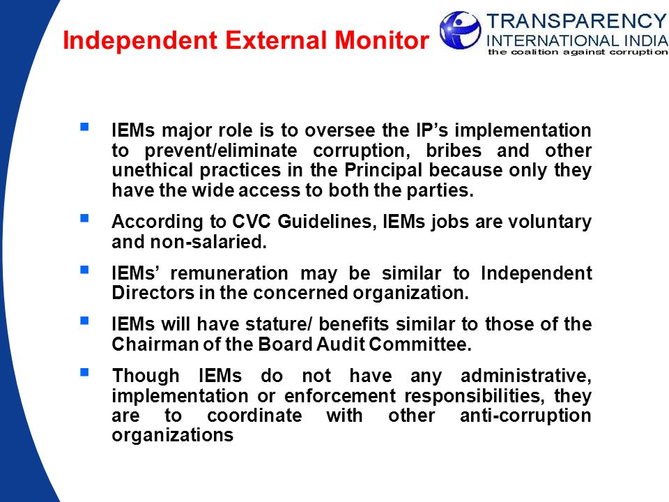 Independent External Monitor IEMs major role is to oversee the IPs implementation to prevent/eliminate corruption, bribes and other unethical practice