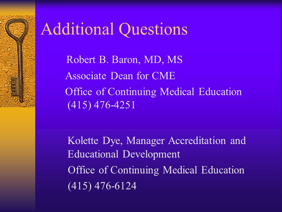 Additional Questions Robert B. Baron, MD, MS Associate Dean for CME Office of Continuing Medical Education (415) 476-4251 Kolette Dye, Manager Accredi