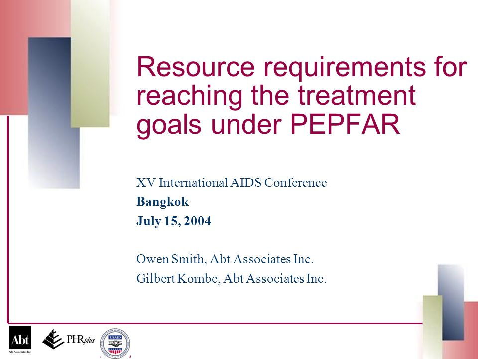 Resource requirements for reaching the treatment goals under PEPFAR XV International AIDS Conference Bangkok July 15, 2004 Owen Smith, Abt Associates Inc.