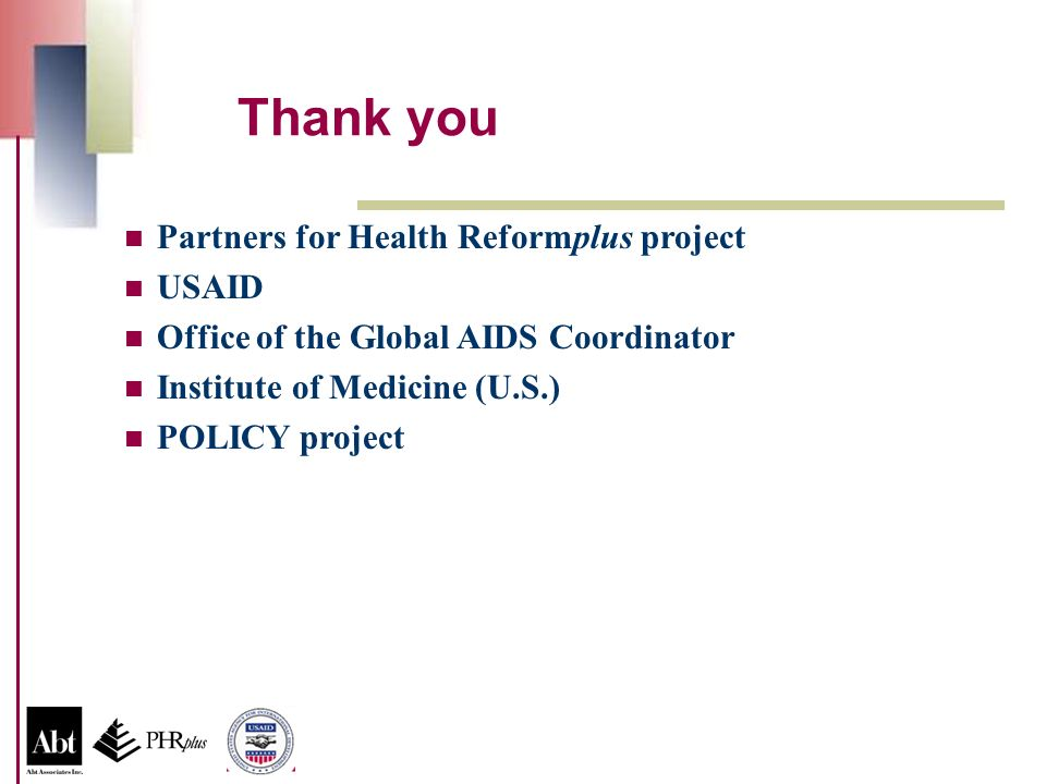 Partners for Health Reformplus project USAID Office of the Global AIDS Coordinator Institute of Medicine (U.S.) POLICY project Thank you