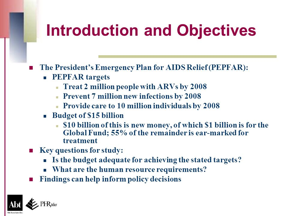 Introduction and Objectives The Presidents Emergency Plan for AIDS Relief (PEPFAR): PEPFAR targets Treat 2 million people with ARVs by 2008 Prevent 7 million new infections by 2008 Provide care to 10 million individuals by 2008 Budget of $15 billion $10 billion of this is new money, of which $1 billion is for the Global Fund; 55% of the remainder is ear-marked for treatment Key questions for study: Is the budget adequate for achieving the stated targets.