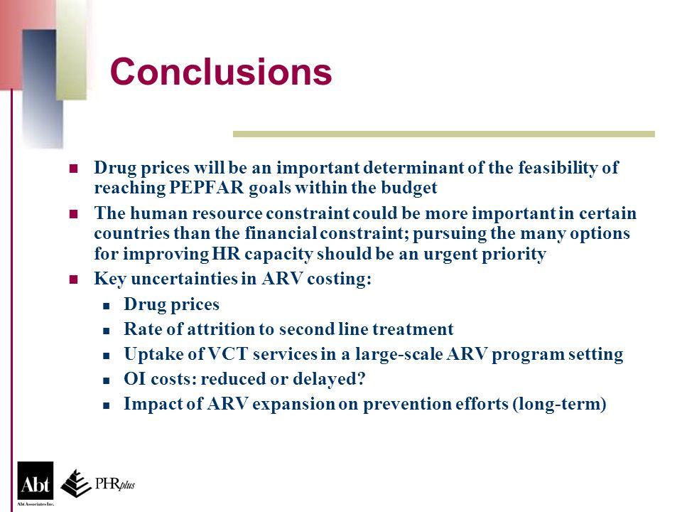 Conclusions Drug prices will be an important determinant of the feasibility of reaching PEPFAR goals within the budget The human resource constraint could be more important in certain countries than the financial constraint; pursuing the many options for improving HR capacity should be an urgent priority Key uncertainties in ARV costing: Drug prices Rate of attrition to second line treatment Uptake of VCT services in a large-scale ARV program setting OI costs: reduced or delayed.