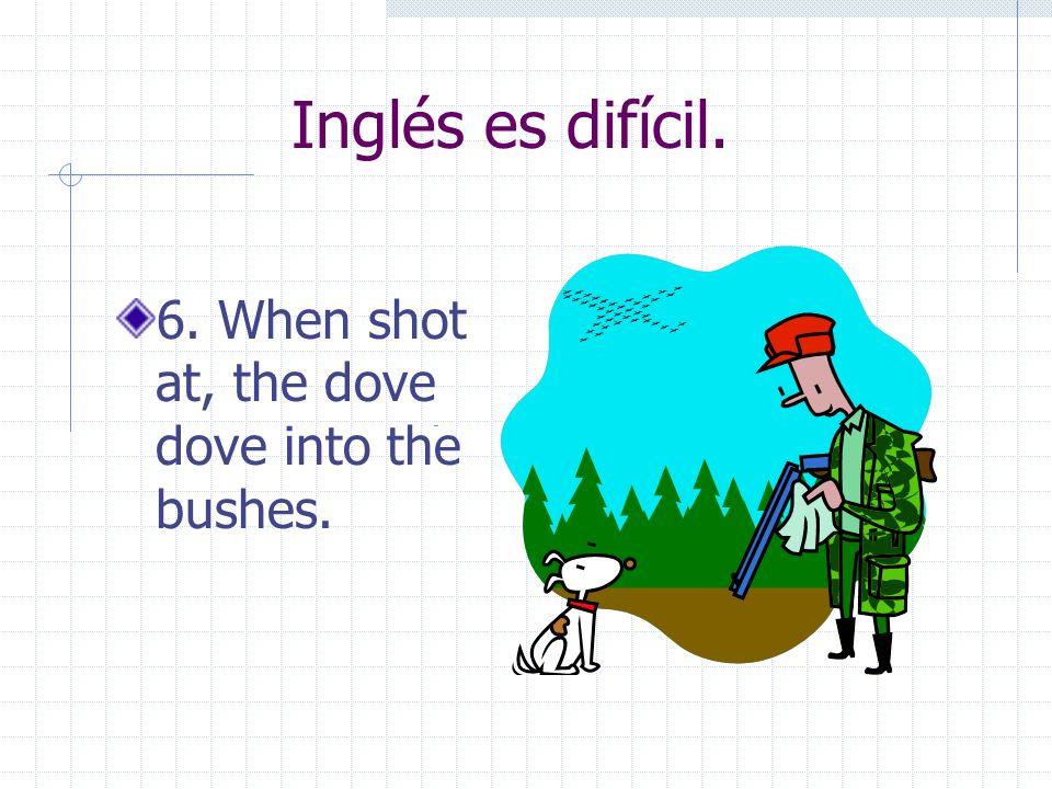 Inglés es difícil. 6. When shot at, the dove dove into the bushes.