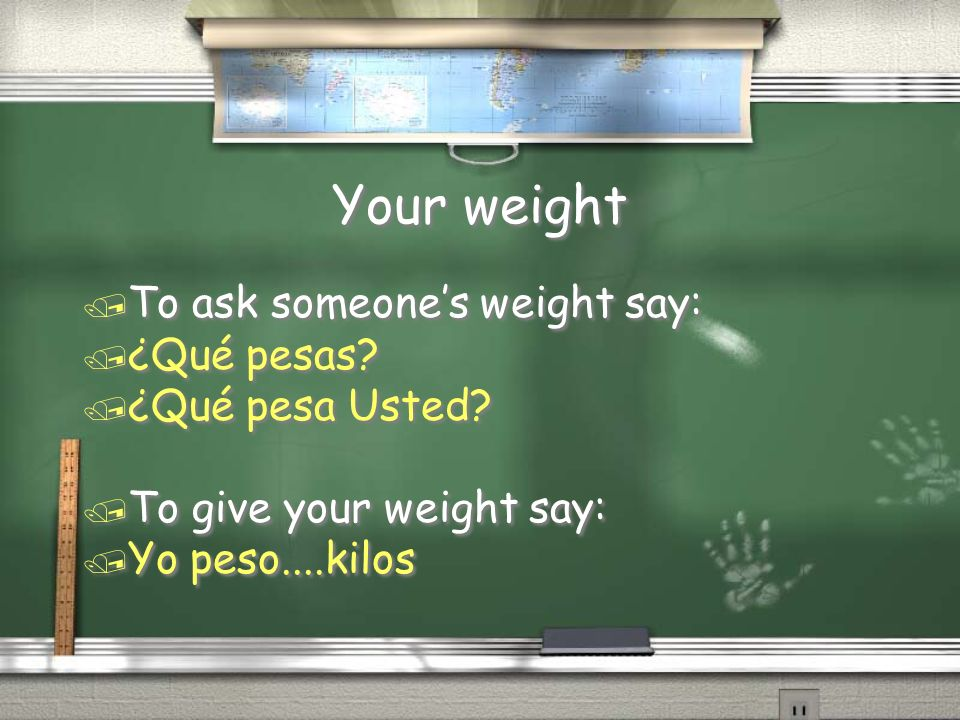 Your weight / To ask someones weight say: / ¿Qué pesas? / ¿Qué pesa Usted? / To give your weight say: / Yo peso....kilos / To ask someones weight say:
