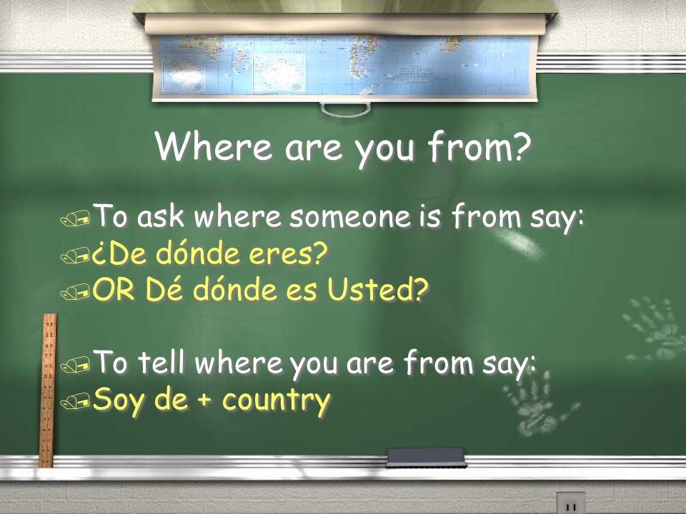 Where are you from? / To ask where someone is from say: / ¿De dónde eres? / OR Dé dónde es Usted? / To tell where you are from say: / Soy de + country