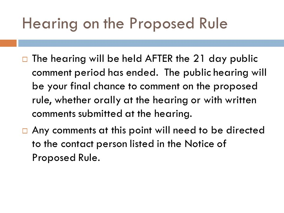 Hearing on the Proposed Rule The hearing will be held AFTER the 21 day public comment period has ended. The public hearing will be your final chance t