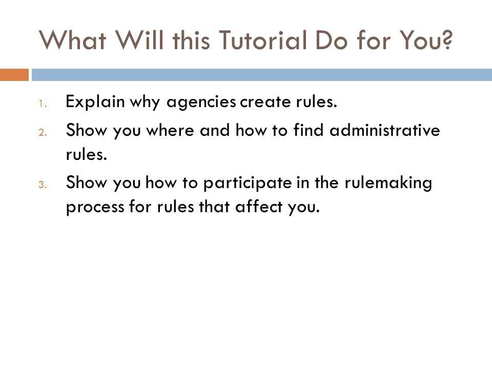 What Will this Tutorial Do for You? 1. Explain why agencies create rules. 2. Show you where and how to find administrative rules. 3. Show you how to p