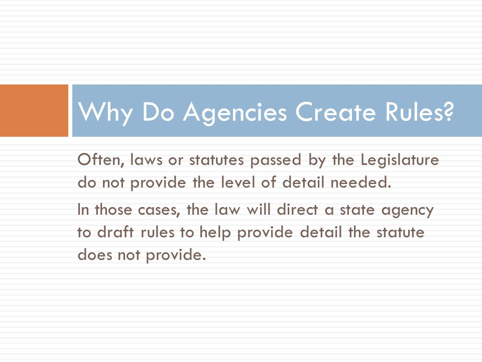 Often, laws or statutes passed by the Legislature do not provide the level of detail needed. In those cases, the law will direct a state agency to dra