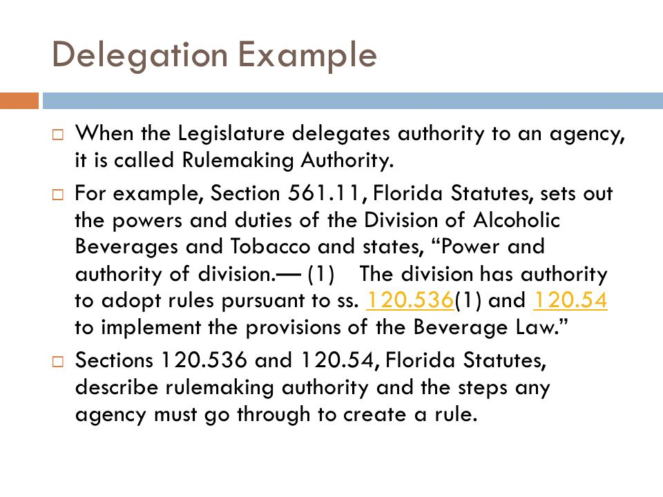 Delegation Example When the Legislature delegates authority to an agency, it is called Rulemaking Authority. For example, Section 561.11, Florida Stat