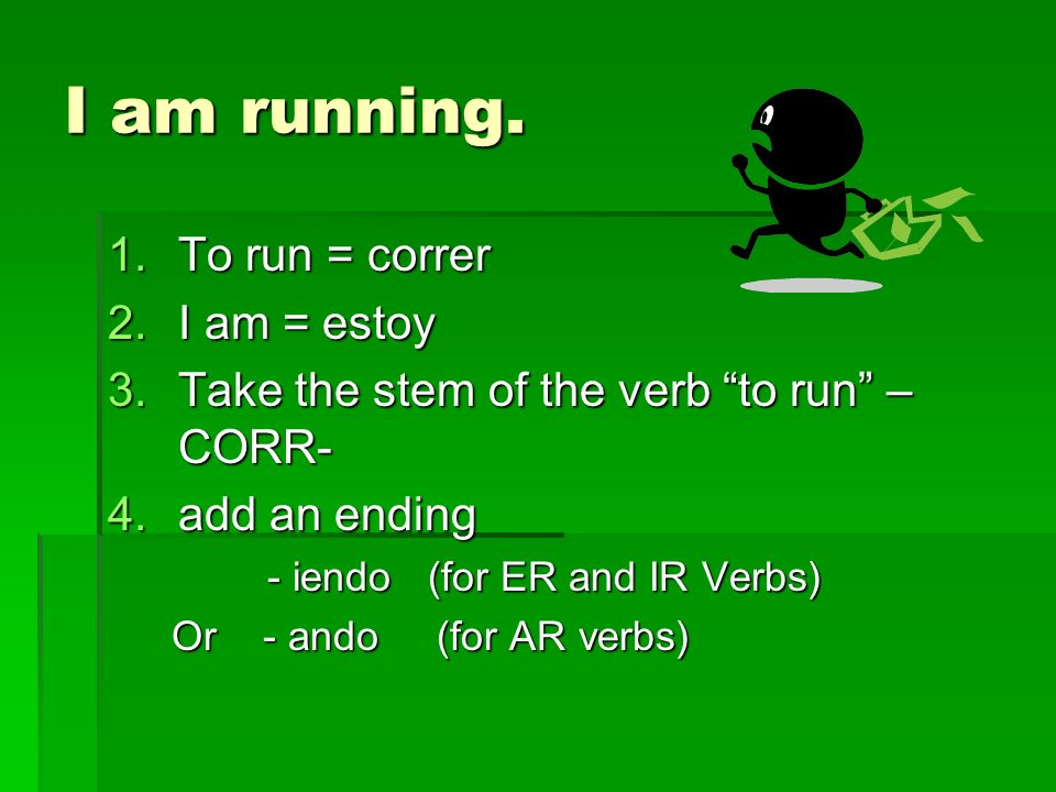 I am running. 1.To run = correr 2.I am = estoy 3.Take the stem of the verb to run – CORR- 4.add an ending - iendo (for ER and IR Verbs) - iendo (for E