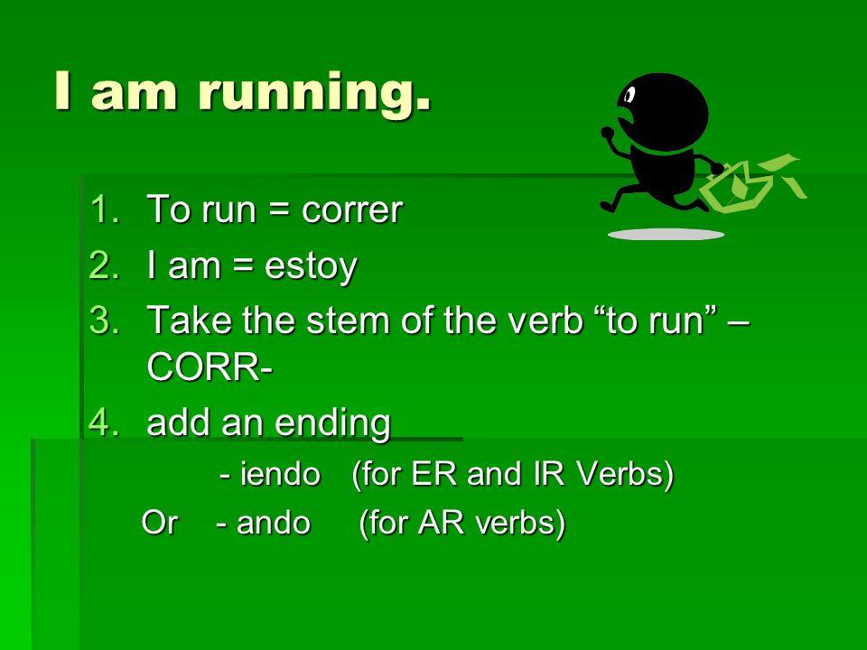 Correr in the present progressive form CORR + IENDO CORR + IENDO (We use iendo because Correr ends in an er) (We use iendo because Correr ends in an er) Corriendo= running Corriendo= running ESTOY CORRIENDO = I am running.