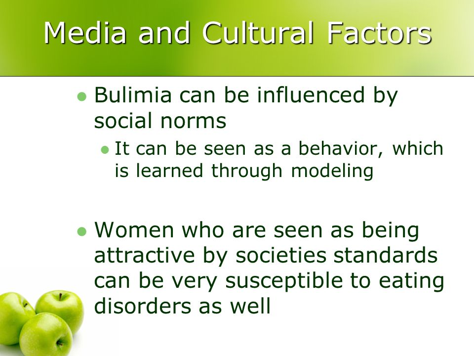 Media and Cultural Factors Bulimia can be influenced by social norms It can be seen as a behavior, which is learned through modeling Women who are see