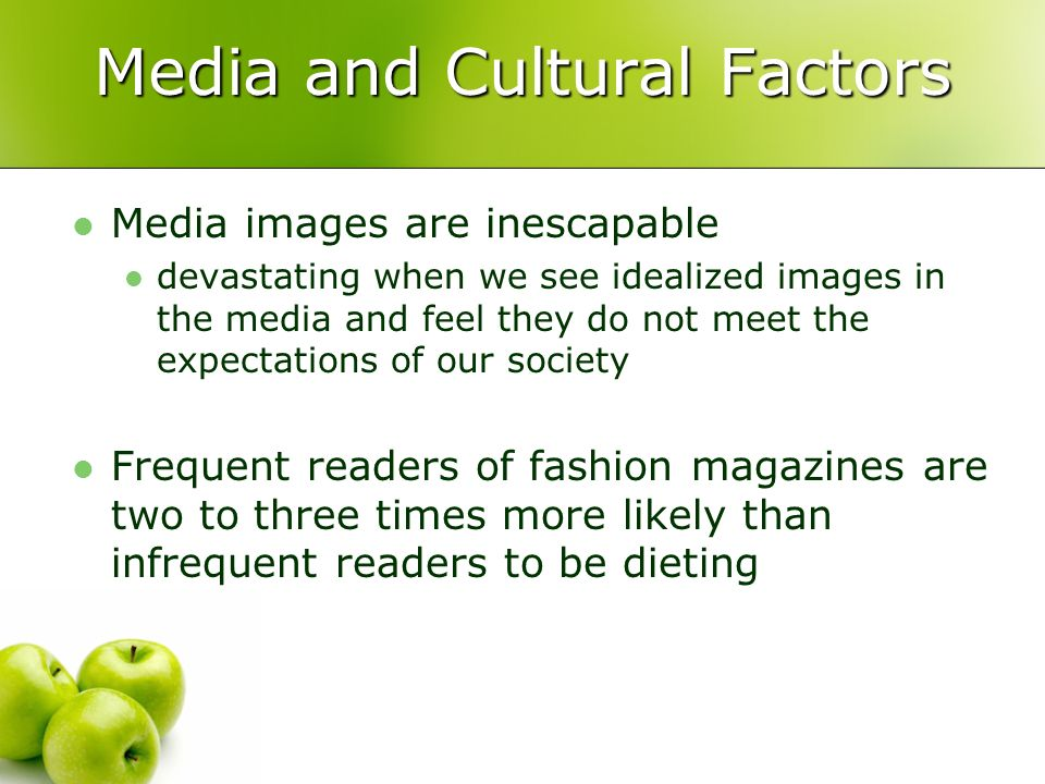Media and Cultural Factors Media images are inescapable devastating when we see idealized images in the media and feel they do not meet the expectatio