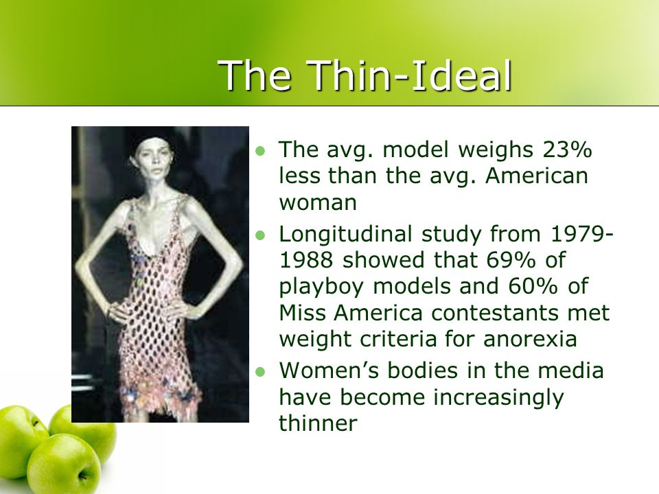 The Thin-Ideal The avg. model weighs 23% less than the avg. American woman Longitudinal study from 1979- 1988 showed that 69% of playboy models and 60