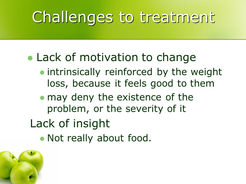 Challenges to treatment Lack of motivation to change intrinsically reinforced by the weight loss, because it feels good to them may deny the existence