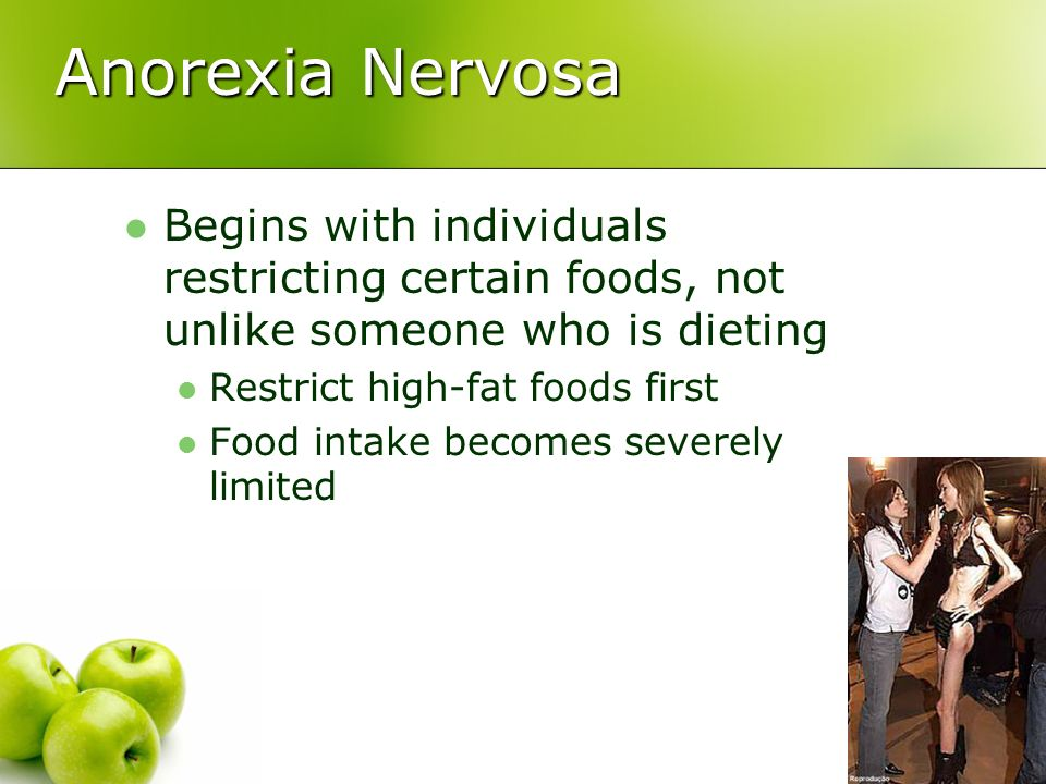 Anorexia Nervosa Begins with individuals restricting certain foods, not unlike someone who is dieting Restrict high-fat foods first Food intake become
