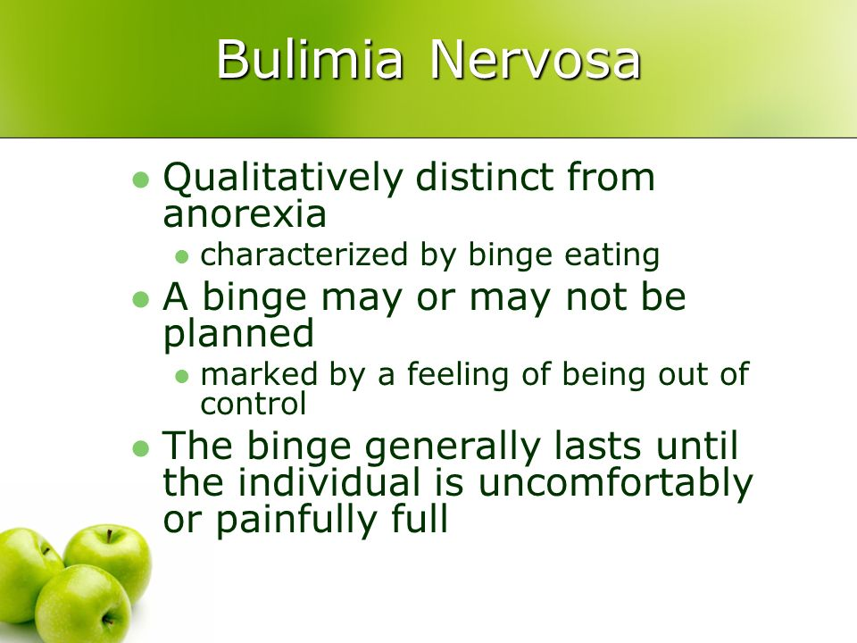 Bulimia Nervosa Qualitatively distinct from anorexia characterized by binge eating A binge may or may not be planned marked by a feeling of being out