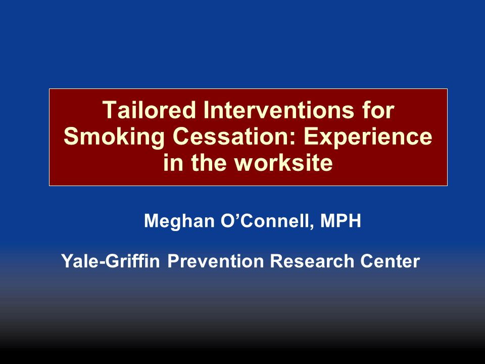 Tailored Interventions for Smoking Cessation: Experience in the worksite Meghan OConnell, MPH Yale-Griffin Prevention Research Center