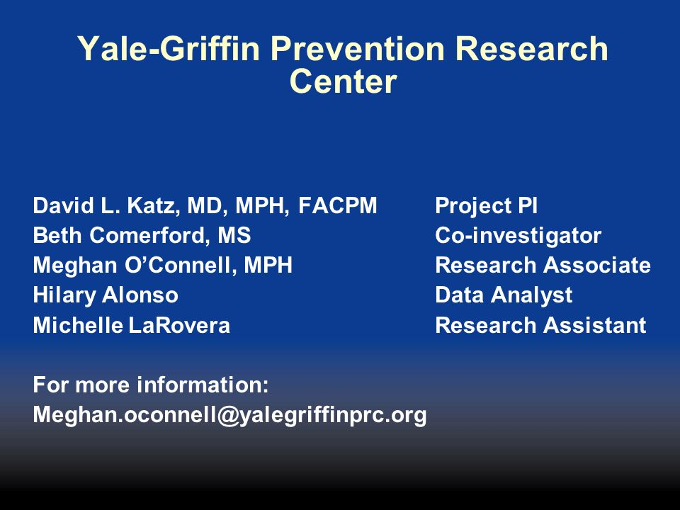 Yale-Griffin Prevention Research Center David L. Katz, MD, MPH, FACPM Project PI Beth Comerford, MS Co-investigator Meghan OConnell, MPH Research Asso