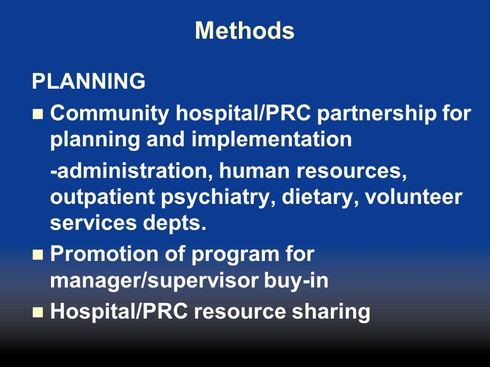 Methods PLANNING Community hospital/PRC partnership for planning and implementation -administration, human resources, outpatient psychiatry, dietary,