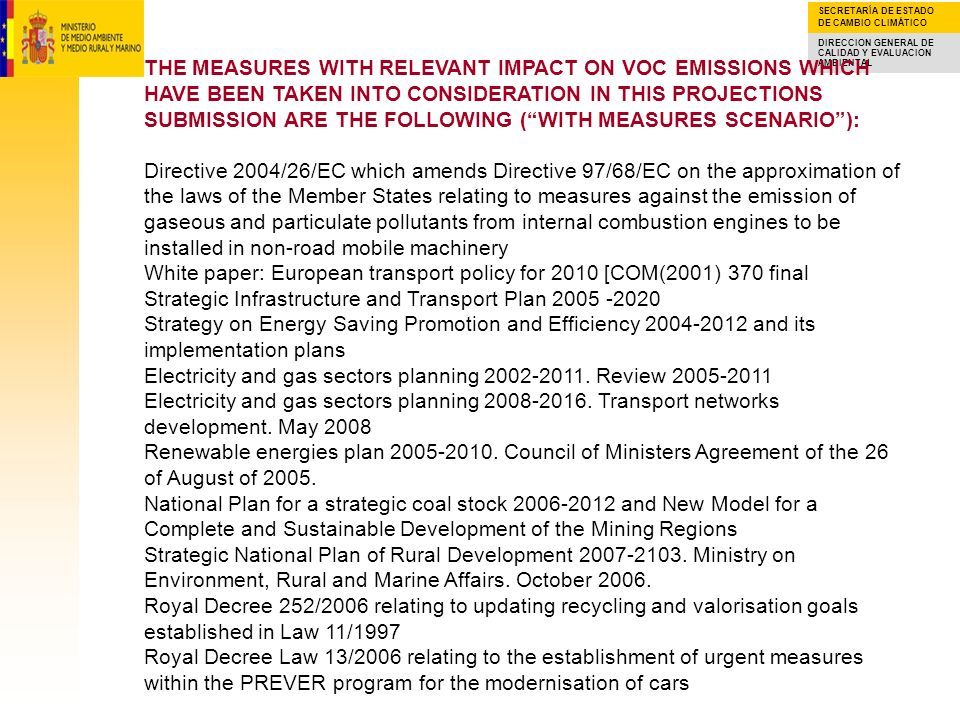 SECRETARÍA DE ESTADO DE CAMBIO CLIMÁTICO DIRECCION GENERAL DE CALIDAD Y EVALUACION AMBIENTAL THE MEASURES WITH RELEVANT IMPACT ON VOC EMISSIONS WHICH HAVE BEEN TAKEN INTO CONSIDERATION IN THIS PROJECTIONS SUBMISSION ARE THE FOLLOWING (WITH MEASURES SCENARIO): Royal Decree 1437/2002 on the adequacy of fuel tanks to Royal Decree 2102/1996 on VOC emissions Royal Decree 314/2006 approving the new Building Technic Code Council of Ministers Agreement of the 2 of November of 2007 which approves the Spanish Strategy on Climate Change and Clean Energy 2007-2012.2020 Urgent Measures Plan of the Spanish Strategy on Climate Change and Clean Energy 2007-2012.2020.