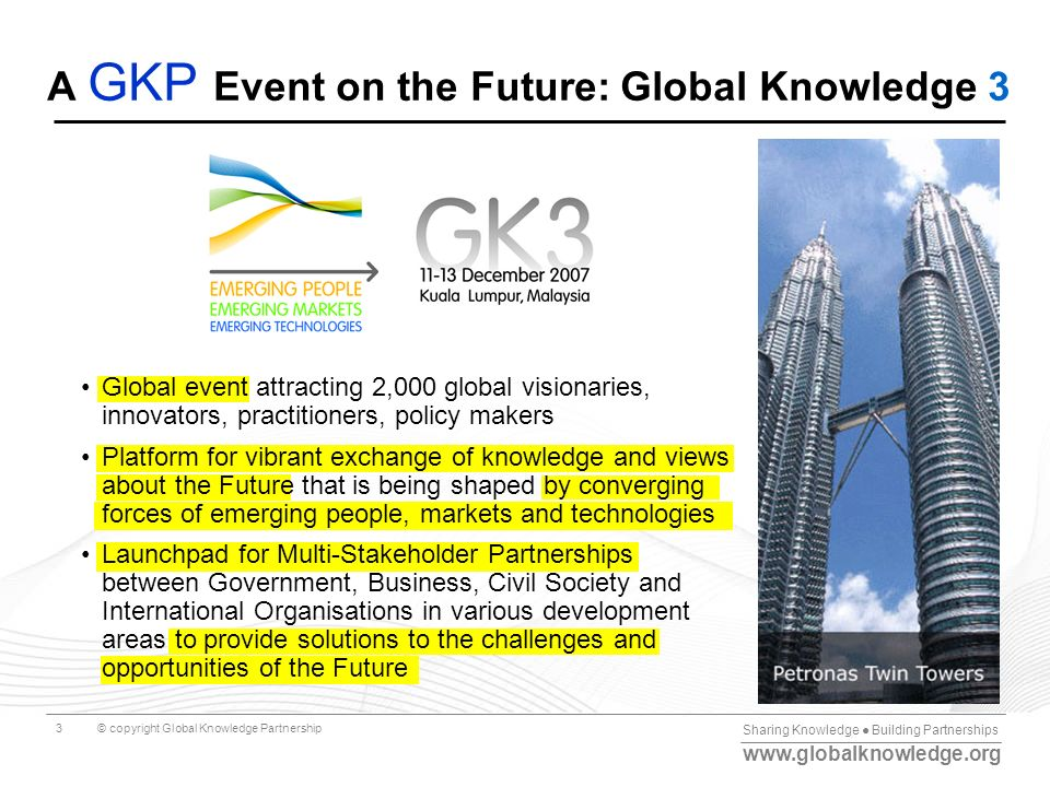 Sharing Knowledge Building Partnerships www.globalknowledge.org © copyright Global Knowledge Partnership3 Global event attracting 2,000 global visiona