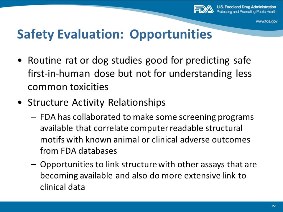 27 Safety Evaluation: Opportunities Routine rat or dog studies good for predicting safe first-in-human dose but not for understanding less common toxi