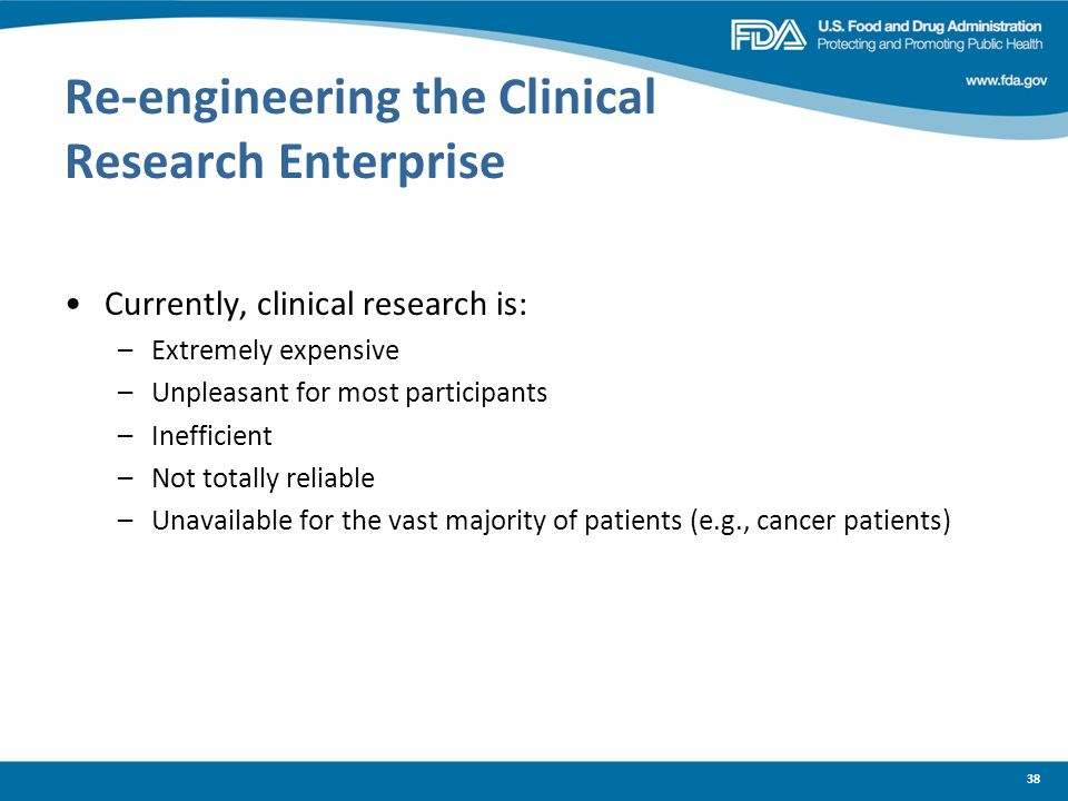 Re-engineering the Clinical Research Enterprise Currently, clinical research is: –Extremely expensive –Unpleasant for most participants –Inefficient –