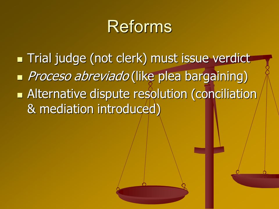 Reforms Trial judge (not clerk) must issue verdict Trial judge (not clerk) must issue verdict Proceso abreviado (like plea bargaining) Proceso abreviado (like plea bargaining) Alternative dispute resolution (conciliation & mediation introduced) Alternative dispute resolution (conciliation & mediation introduced)