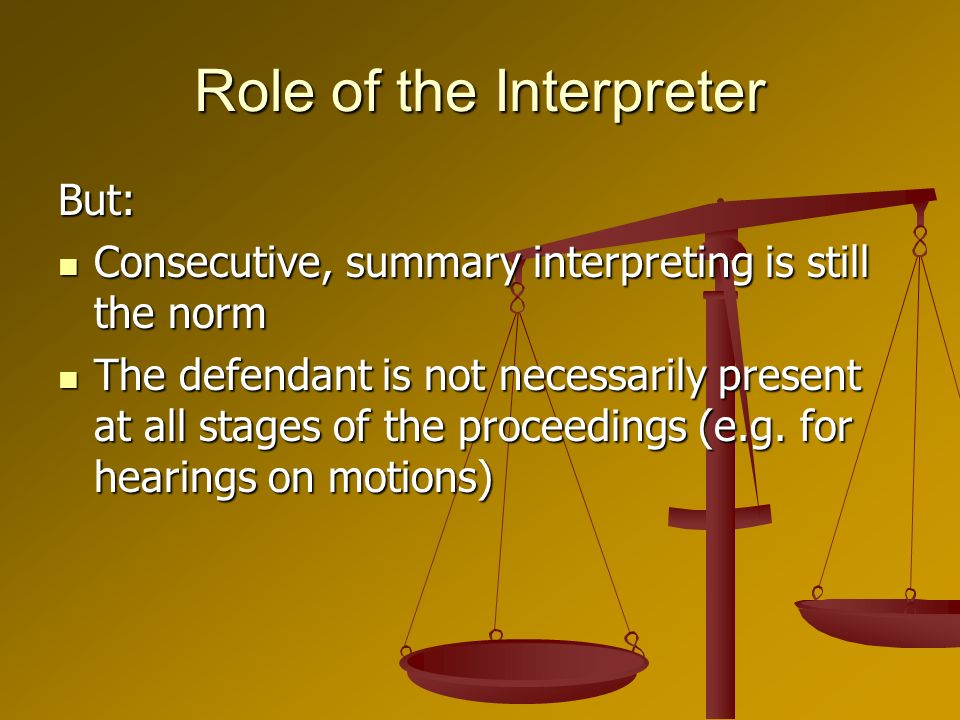 Role of the Interpreter But: Consecutive, summary interpreting is still the norm Consecutive, summary interpreting is still the norm The defendant is not necessarily present at all stages of the proceedings (e.g.