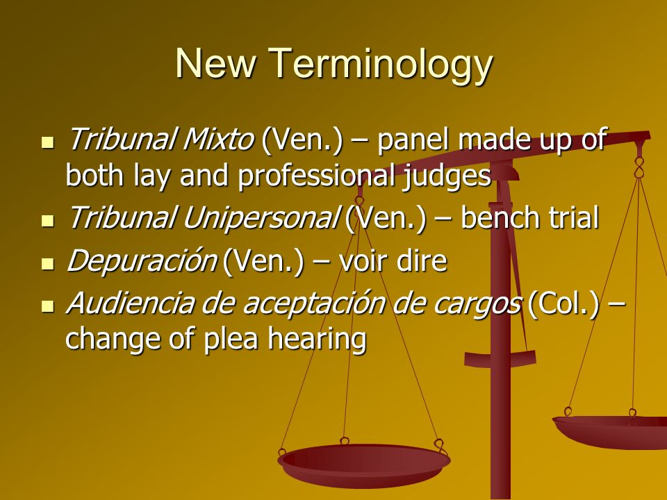 New Terminology Tribunal Mixto (Ven.) – panel made up of both lay and professional judges Tribunal Mixto (Ven.) – panel made up of both lay and professional judges Tribunal Unipersonal (Ven.) – bench trial Tribunal Unipersonal (Ven.) – bench trial Depuración (Ven.) – voir dire Depuración (Ven.) – voir dire Audiencia de aceptación de cargos (Col.) – change of plea hearing Audiencia de aceptación de cargos (Col.) – change of plea hearing