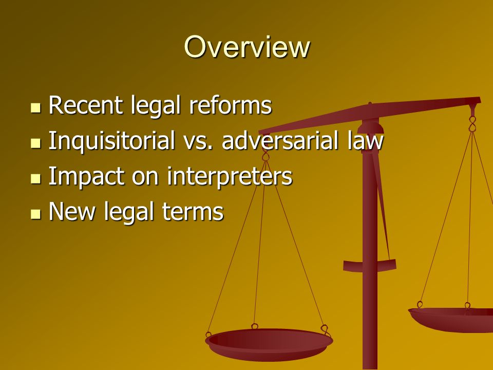 Overview Recent legal reforms Recent legal reforms Inquisitorial vs.