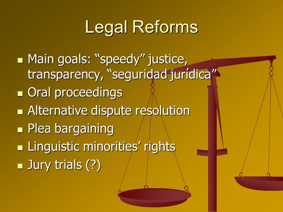 Legal Reforms Main goals: speedy justice, transparency, seguridad jurídica Main goals: speedy justice, transparency, seguridad jurídica Oral proceedin
