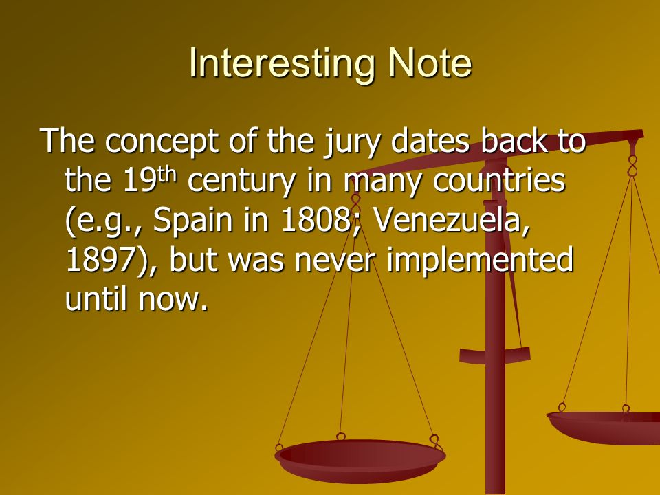 Interesting Note The concept of the jury dates back to the 19 th century in many countries (e.g., Spain in 1808; Venezuela, 1897), but was never implemented until now.