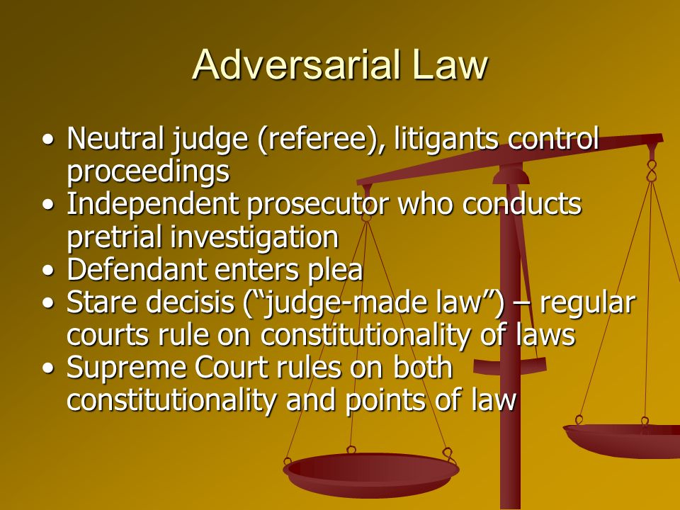 Adversarial Law Neutral judge (referee), litigants control proceedingsNeutral judge (referee), litigants control proceedings Independent prosecutor who conducts pretrial investigationIndependent prosecutor who conducts pretrial investigation Defendant enters pleaDefendant enters plea Stare decisis (judge-made law) – regular courts rule on constitutionality of lawsStare decisis (judge-made law) – regular courts rule on constitutionality of laws Supreme Court rules on both constitutionality and points of lawSupreme Court rules on both constitutionality and points of law