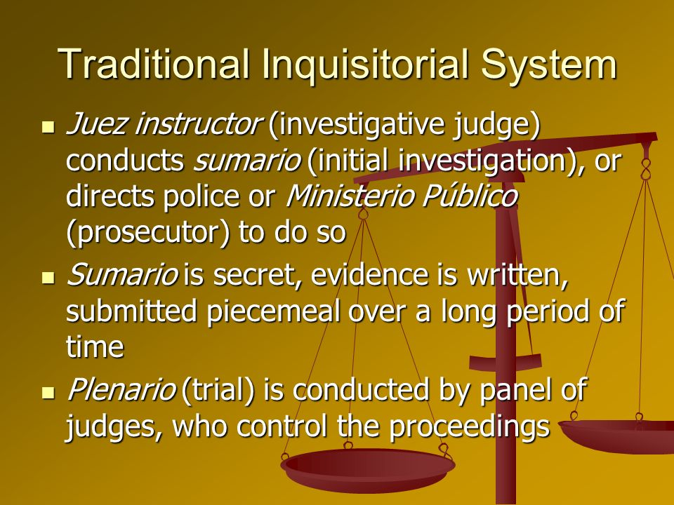 Traditional Inquisitorial System Juez instructor (investigative judge) conducts sumario (initial investigation), or directs police or Ministerio Públi