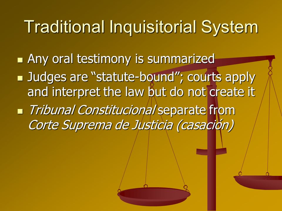 Traditional Inquisitorial System Any oral testimony is summarized Any oral testimony is summarized Judges are statute-bound; courts apply and interpret the law but do not create it Judges are statute-bound; courts apply and interpret the law but do not create it Tribunal Constitucional separate from Corte Suprema de Justicia (casación) Tribunal Constitucional separate from Corte Suprema de Justicia (casación)