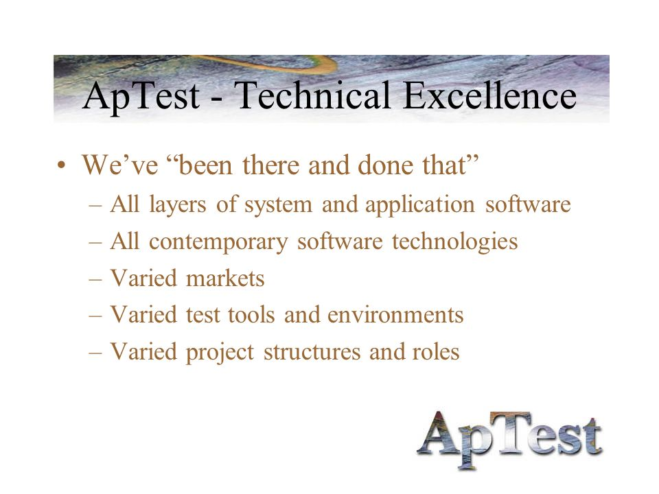 ApTest - Technical Excellence Weve been there and done that –All layers of system and application software –All contemporary software technologies –Va