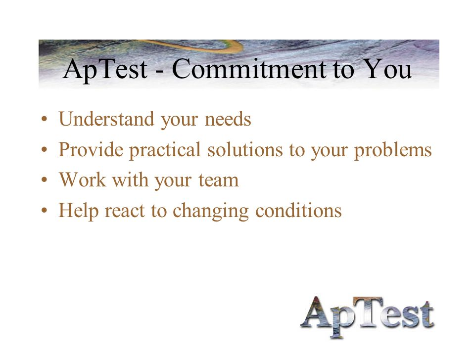 ApTest - Commitment to You Understand your needs Provide practical solutions to your problems Work with your team Help react to changing conditions