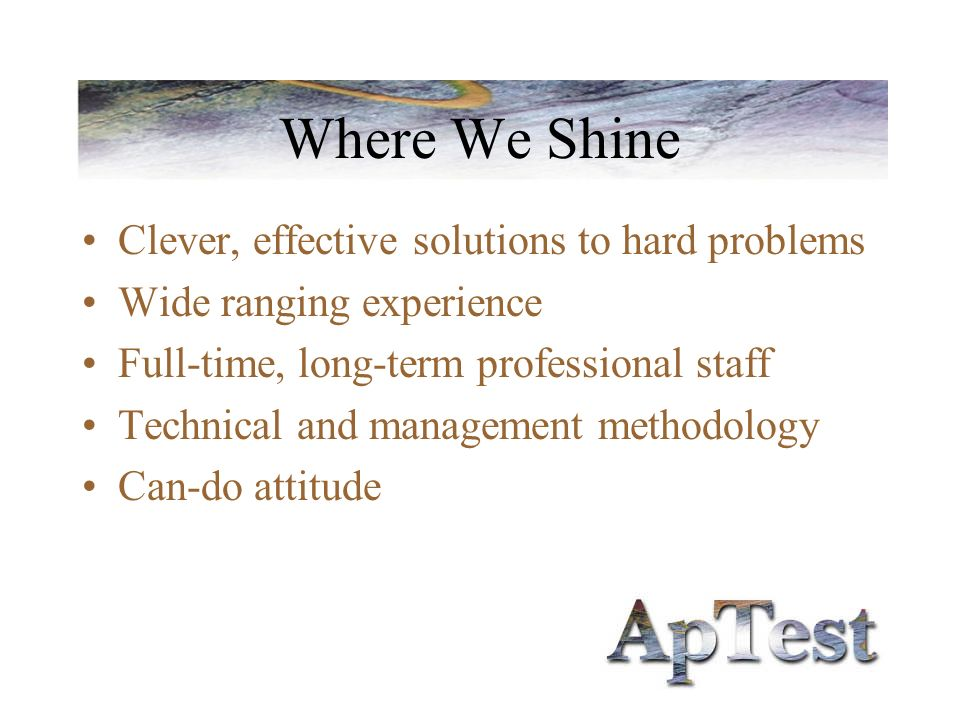Where We Shine Clever, effective solutions to hard problems Wide ranging experience Full-time, long-term professional staff Technical and management m