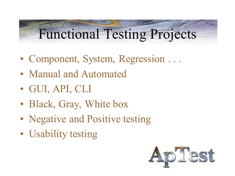 Functional Testing Projects Component, System, Regression... Manual and Automated GUI, API, CLI Black, Gray, White box Negative and Positive testing U