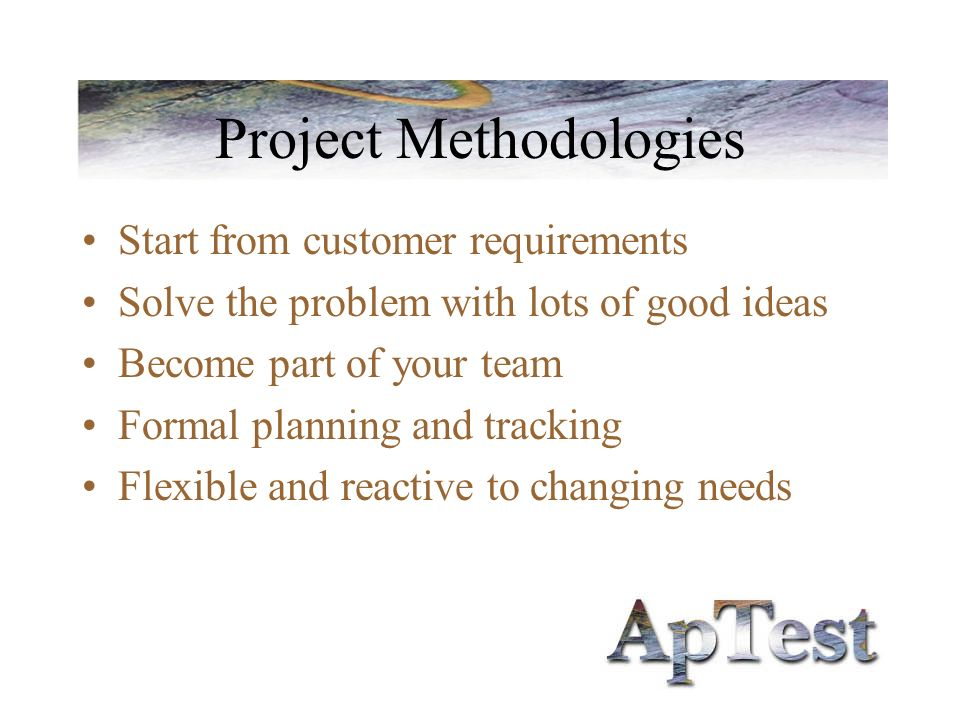 Project Methodologies Start from customer requirements Solve the problem with lots of good ideas Become part of your team Formal planning and tracking